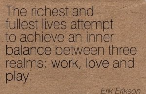 The richest and fullest lives attempt to achieve an inner balance between three realms; work, love, and play. - Erik Erikson